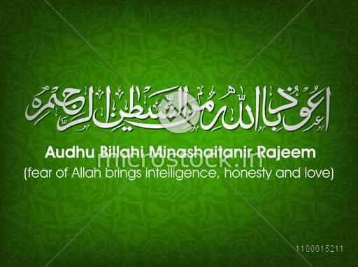 Arabic Islamic Calligraphy of Dua (Wish) Audhu Billahi Minashaitanir Rajeem (Fear of Allah brings Intelligence, Honesty and Love) on green background.